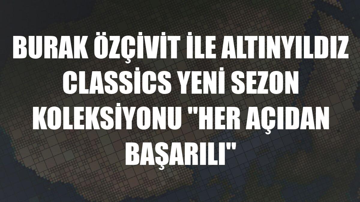 """Burak Özçivit ile Altınyıldız Classics yeni sezon koleksiyonu """"Her Açıdan Başarılı"""""""