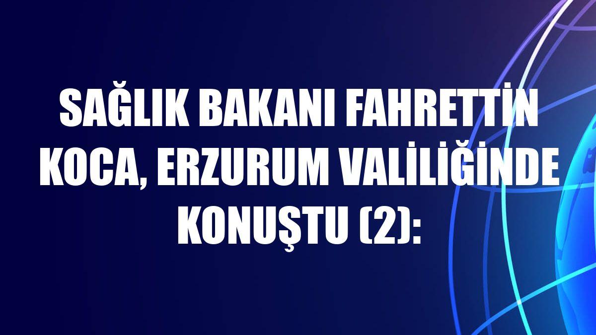 Sağlık Bakanı Fahrettin Koca, Erzurum Valiliğinde konuştu (2):