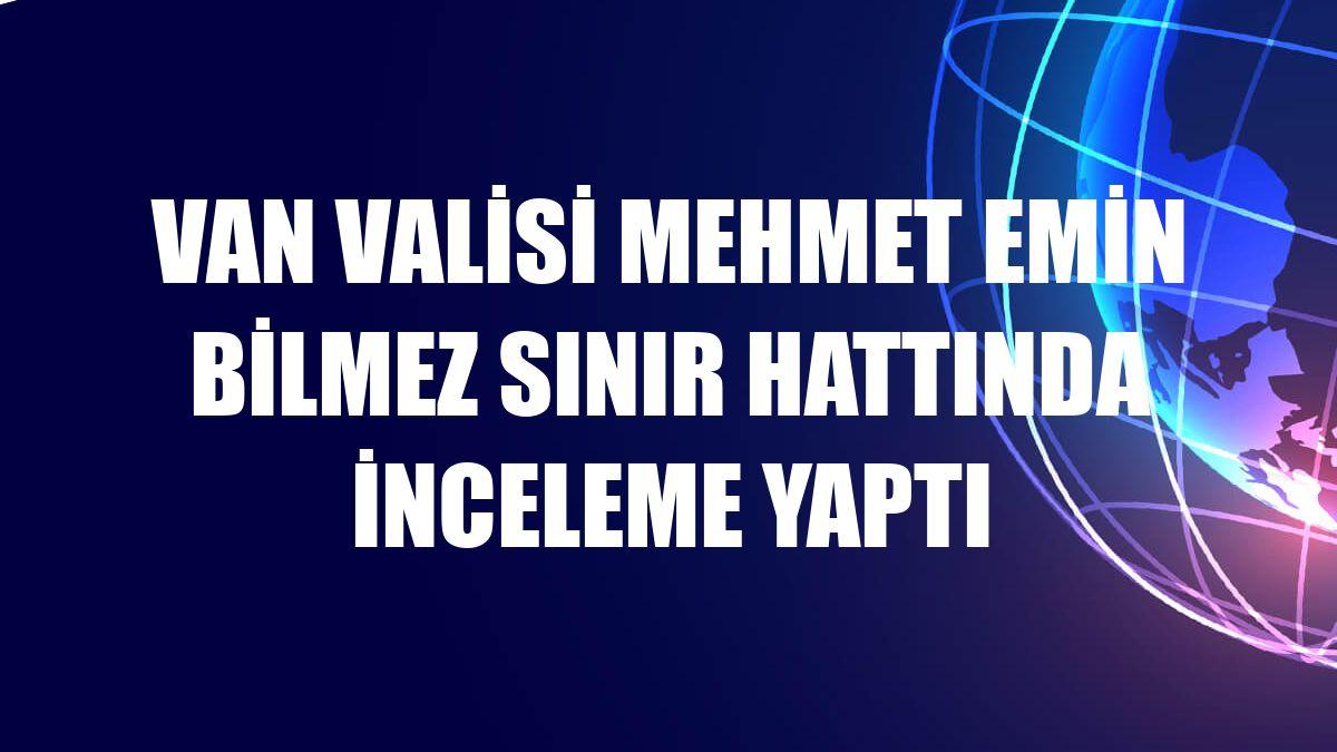 Van Valisi Mehmet Emin Bilmez sınır hattında inceleme yaptı