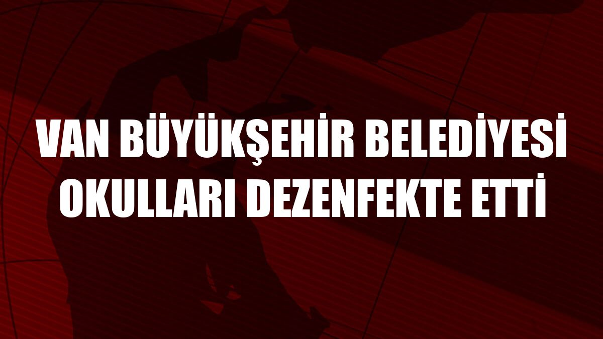 Van Büyükşehir Belediyesi okulları dezenfekte etti