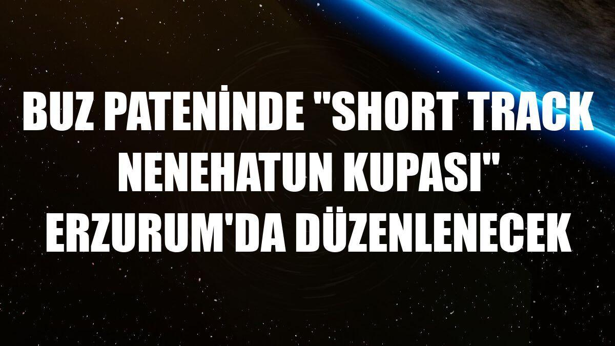 """Buz pateninde """"Short Track Nenehatun Kupası"""" Erzurum'da düzenlenecek"""
