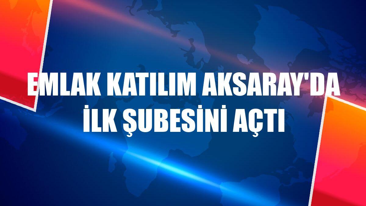Emlak Katılım Aksaray'da ilk şubesini açtı