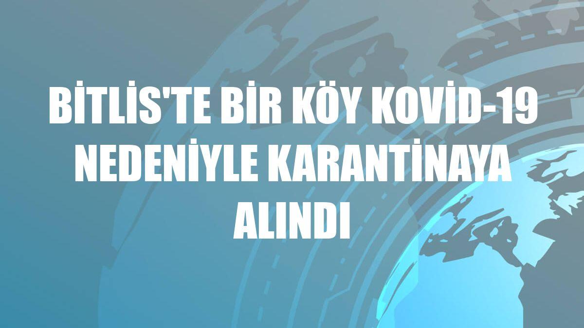 Bitlis'te bir köy Kovid-19 nedeniyle karantinaya alındı