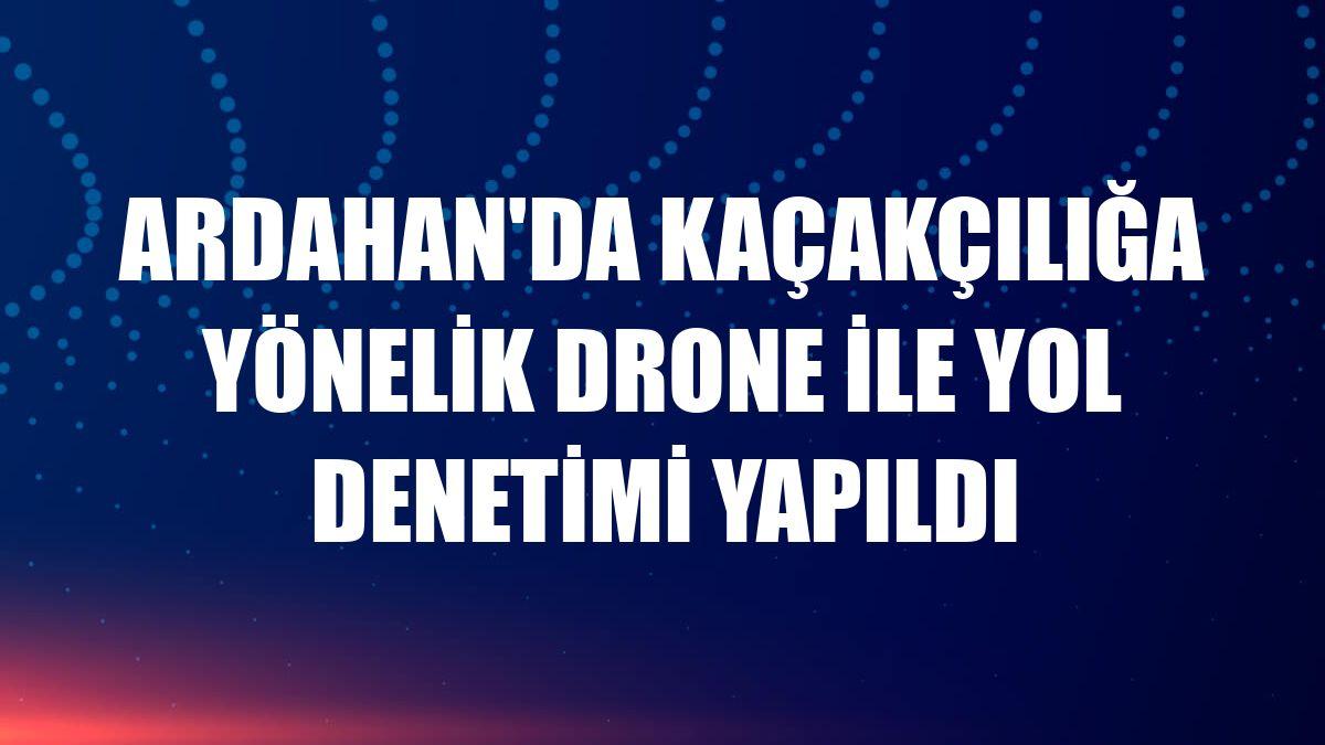 Ardahan'da kaçakçılığa yönelik drone ile yol denetimi yapıldı