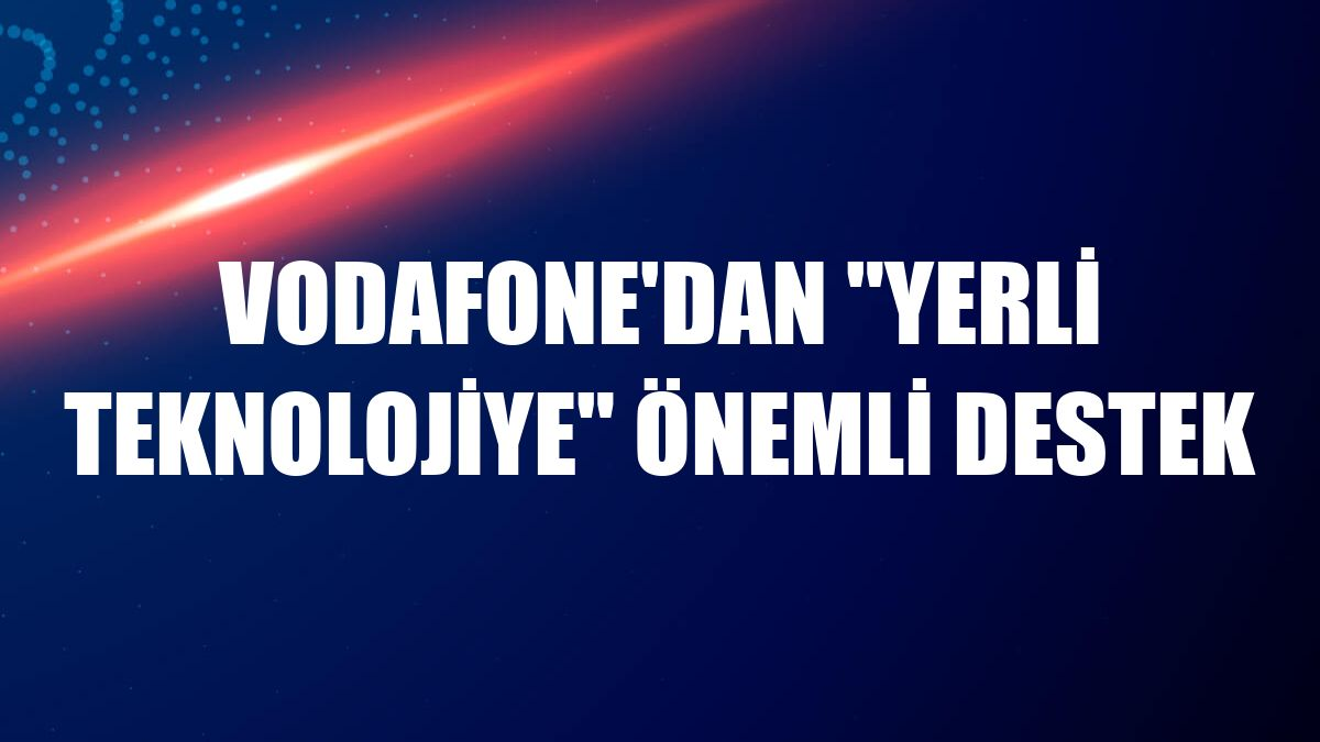 """Vodafone'dan """"yerli teknolojiye"""" önemli destek"""