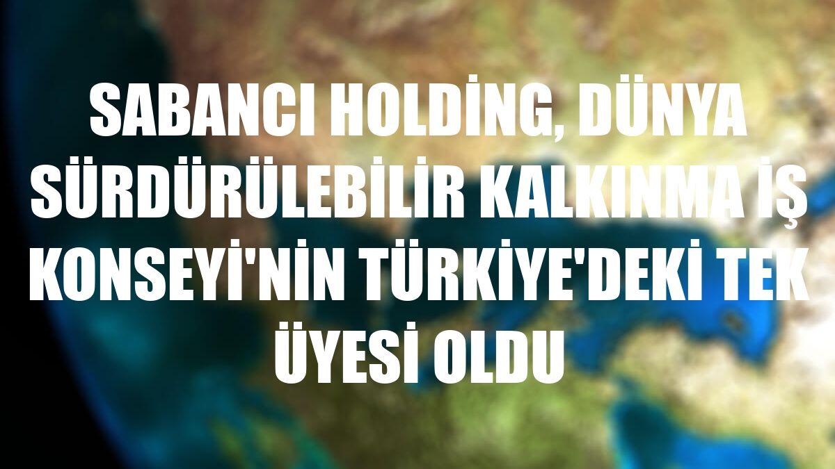 Sabancı Holding, Dünya Sürdürülebilir Kalkınma İş Konseyi'nin Türkiye'deki tek üyesi oldu