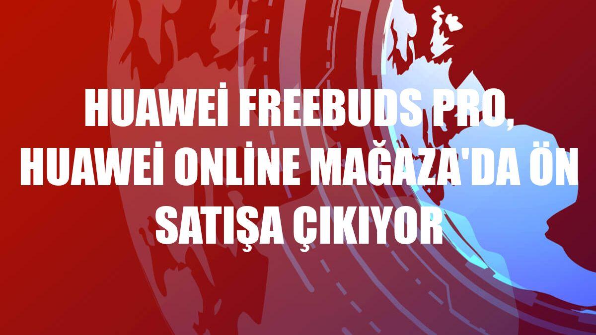 Huawei FreeBuds Pro, Huawei Online Mağaza'da ön satışa çıkıyor