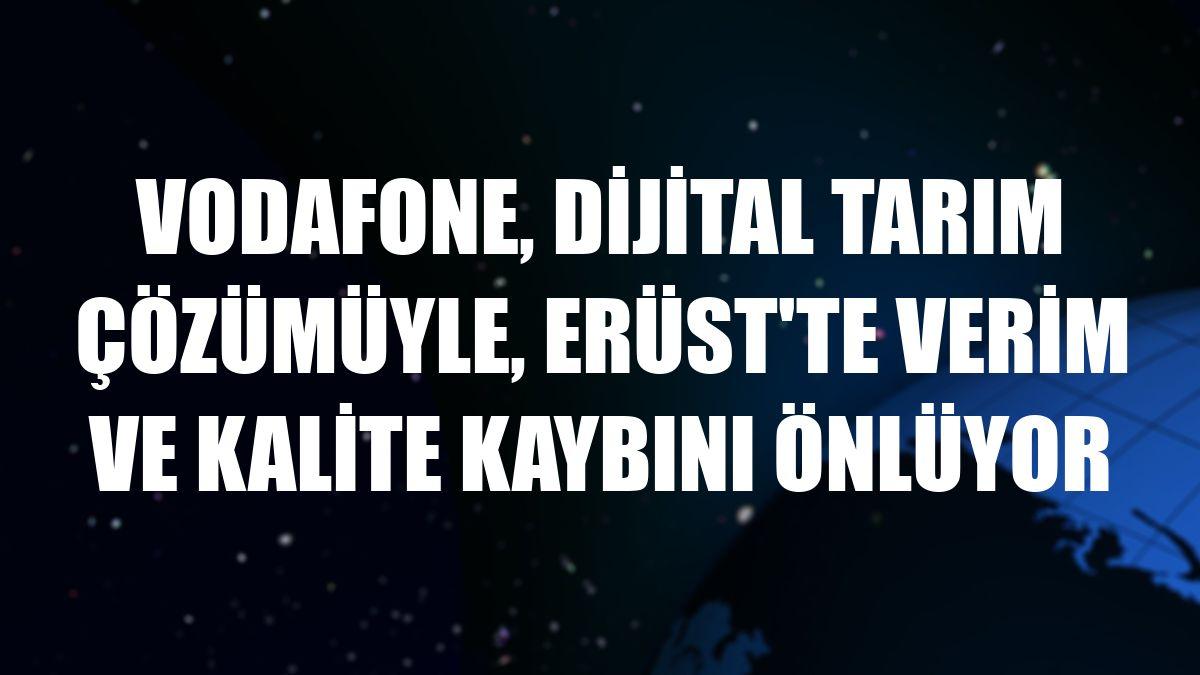 Vodafone, dijital tarım çözümüyle, Erüst'te verim ve kalite kaybını önlüyor
