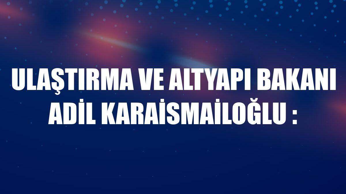 Ulaştırma ve Altyapı Bakanı Adil Karaismailoğlu :