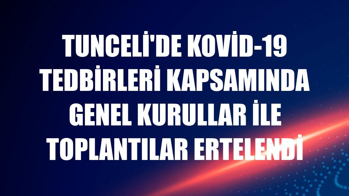 Tunceli'de Kovid-19 tedbirleri kapsamında genel kurullar ile toplantılar ertelendi