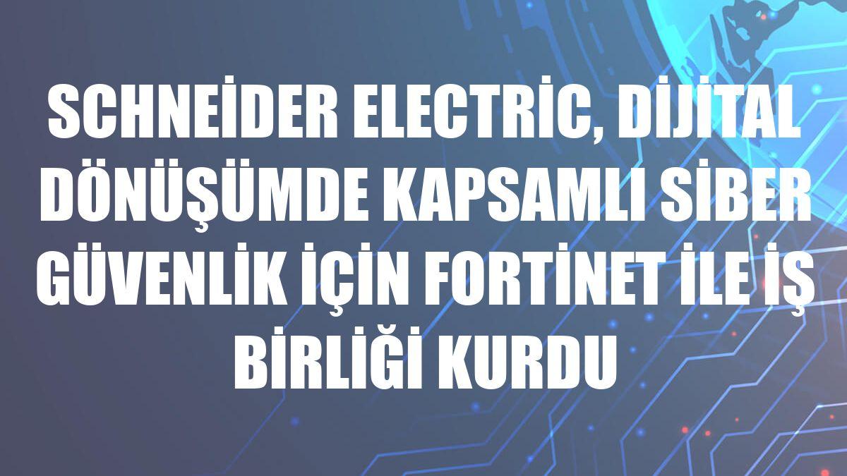 Schneider Electric, dijital dönüşümde kapsamlı siber güvenlik için Fortinet ile iş birliği kurdu