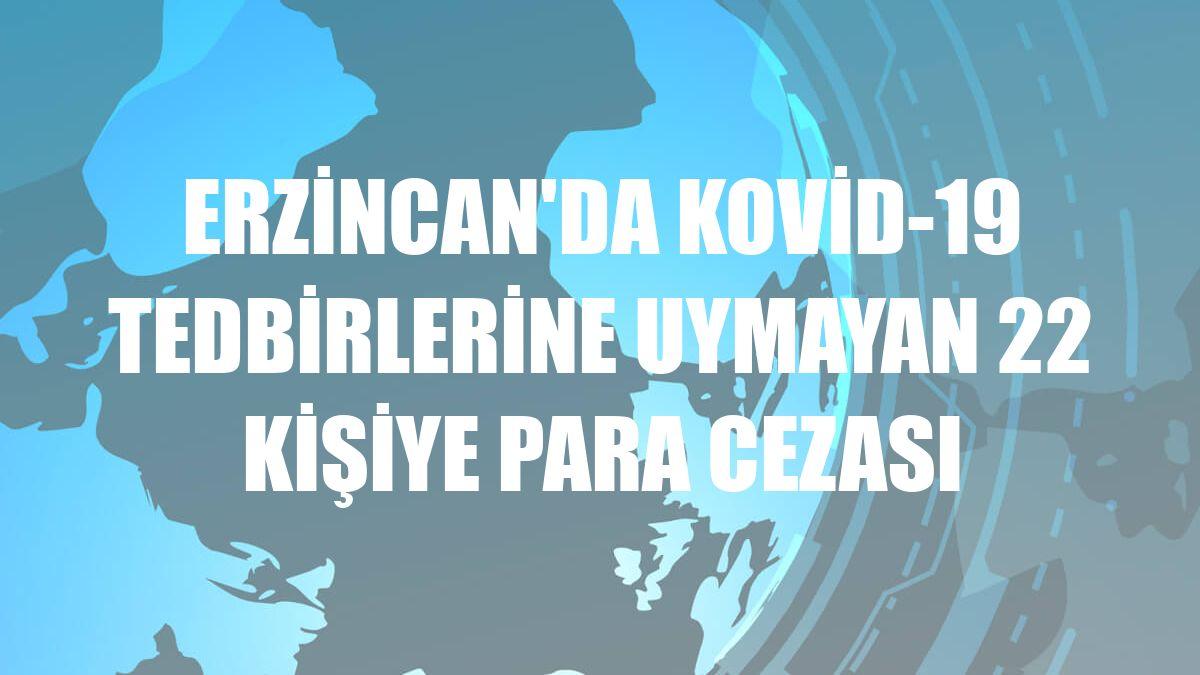 Erzincan'da Kovid-19 tedbirlerine uymayan 22 kişiye para cezası