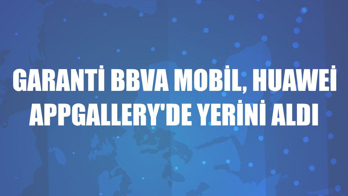 Garanti BBVA Mobil, Huawei AppGallery'de yerini aldı