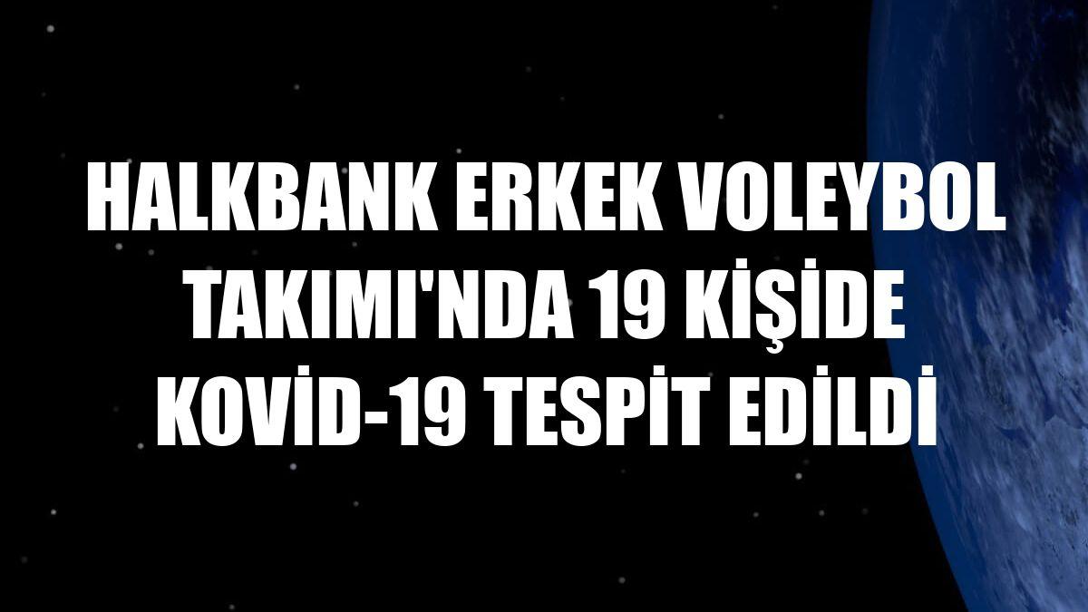 Halkbank Erkek Voleybol Takımı'nda 19 kişide Kovid-19 tespit edildi