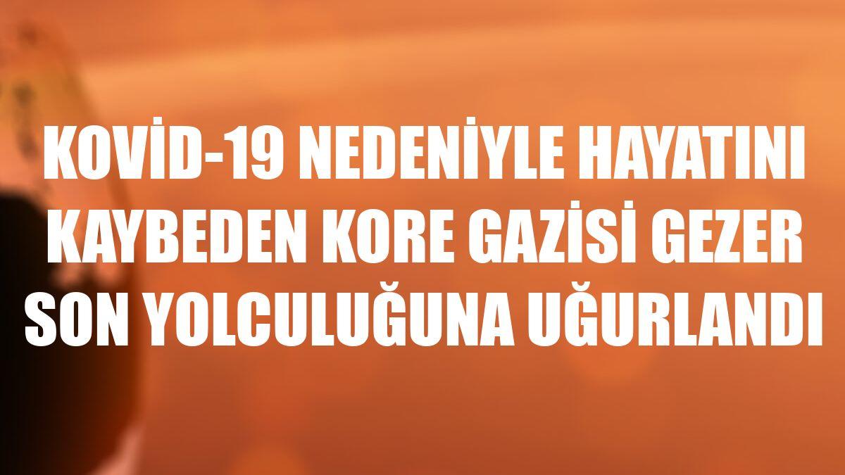 Kovid-19 nedeniyle hayatını kaybeden Kore gazisi Gezer son yolculuğuna uğurlandı
