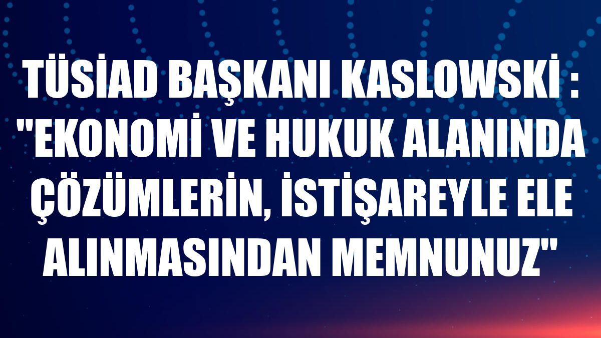 TÜSİAD Başkanı Kaslowski : 'Ekonomi ve hukuk alanında çözümlerin, istişareyle ele alınmasından memnunuz'