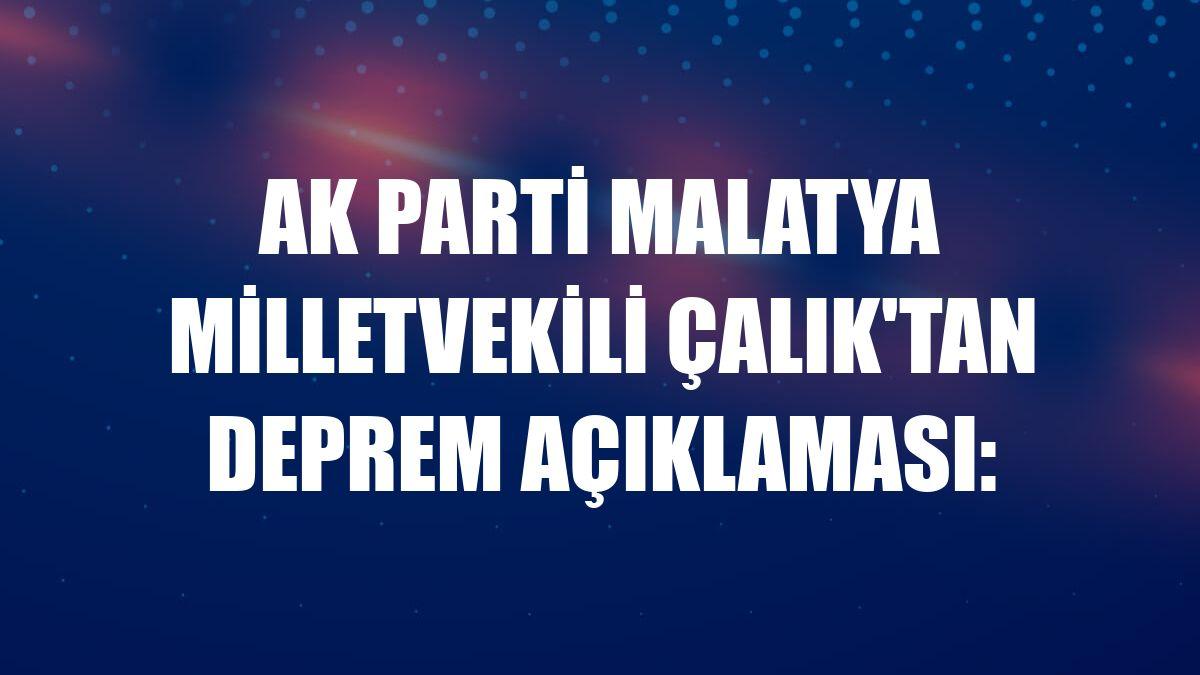 AK Parti Malatya Milletvekili Çalık'tan deprem açıklaması: