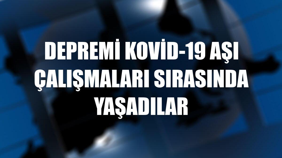 Depremi Kovid-19 aşı çalışmaları sırasında yaşadılar