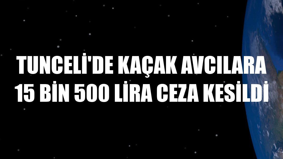 Tunceli'de kaçak avcılara 15 bin 500 lira ceza kesildi