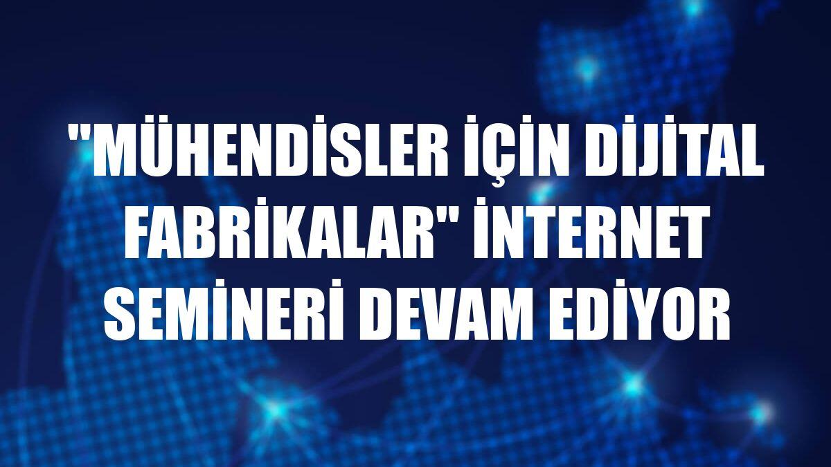 """""""Mühendisler İçin Dijital Fabrikalar"""" internet semineri devam ediyor"""