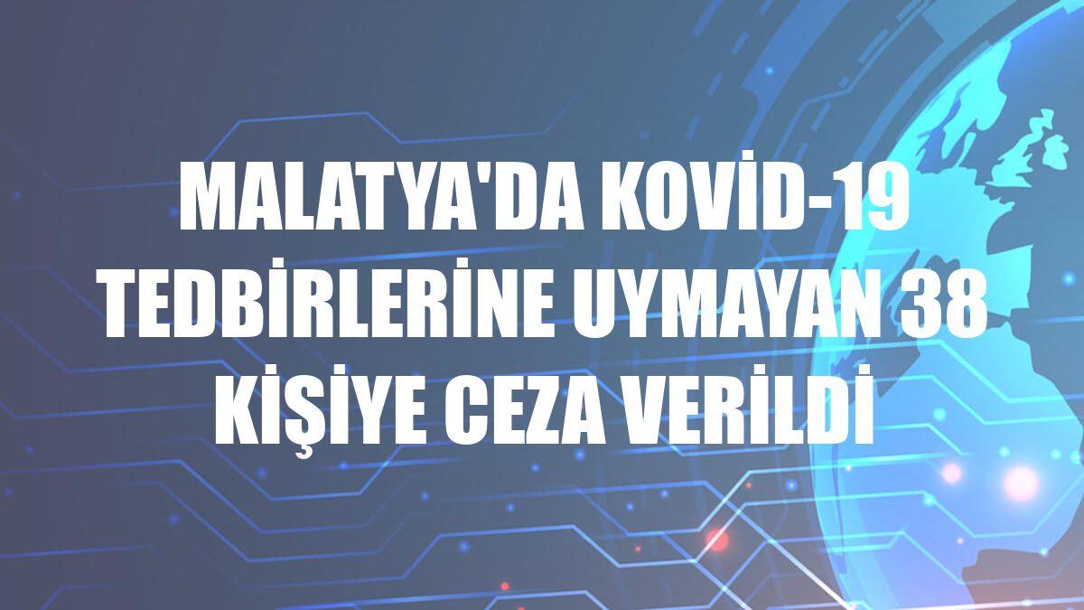 Malatya'da Kovid-19 tedbirlerine uymayan 38 kişiye ceza verildi