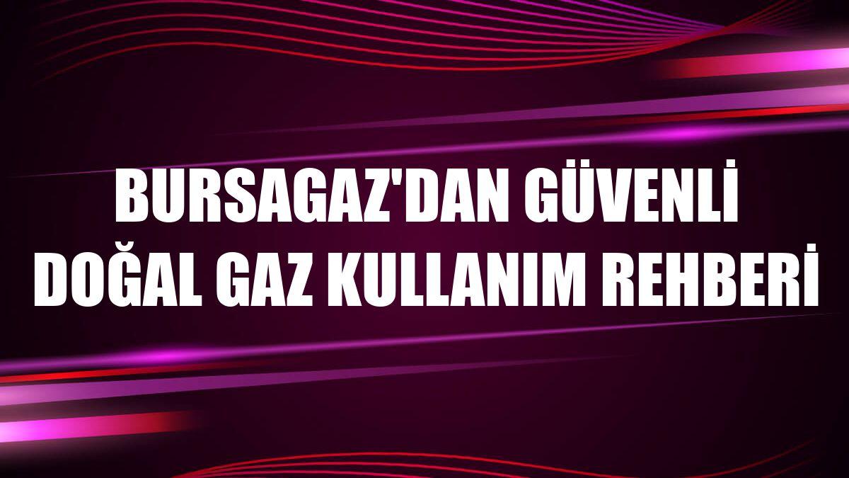 Bursagaz'dan güvenli doğal gaz kullanım rehberi