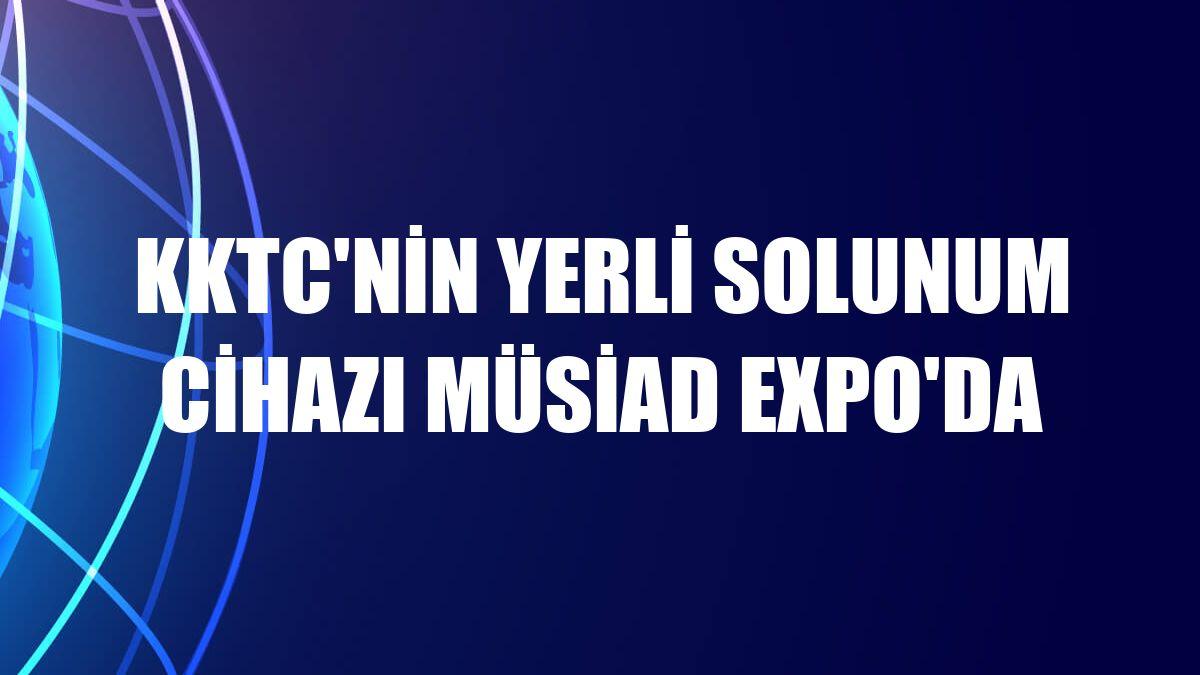 KKTC'nin yerli solunum cihazı MÜSİAD Expo'da