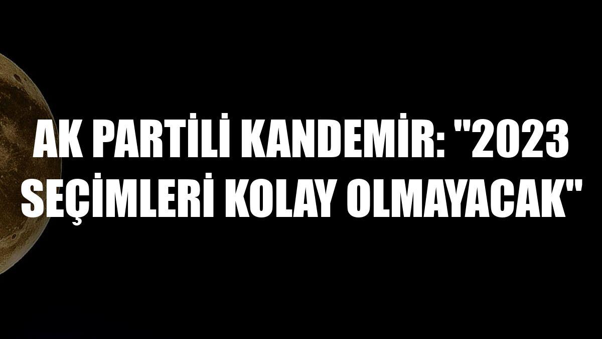AK Partili Kandemir: '2023 seçimleri kolay olmayacak'