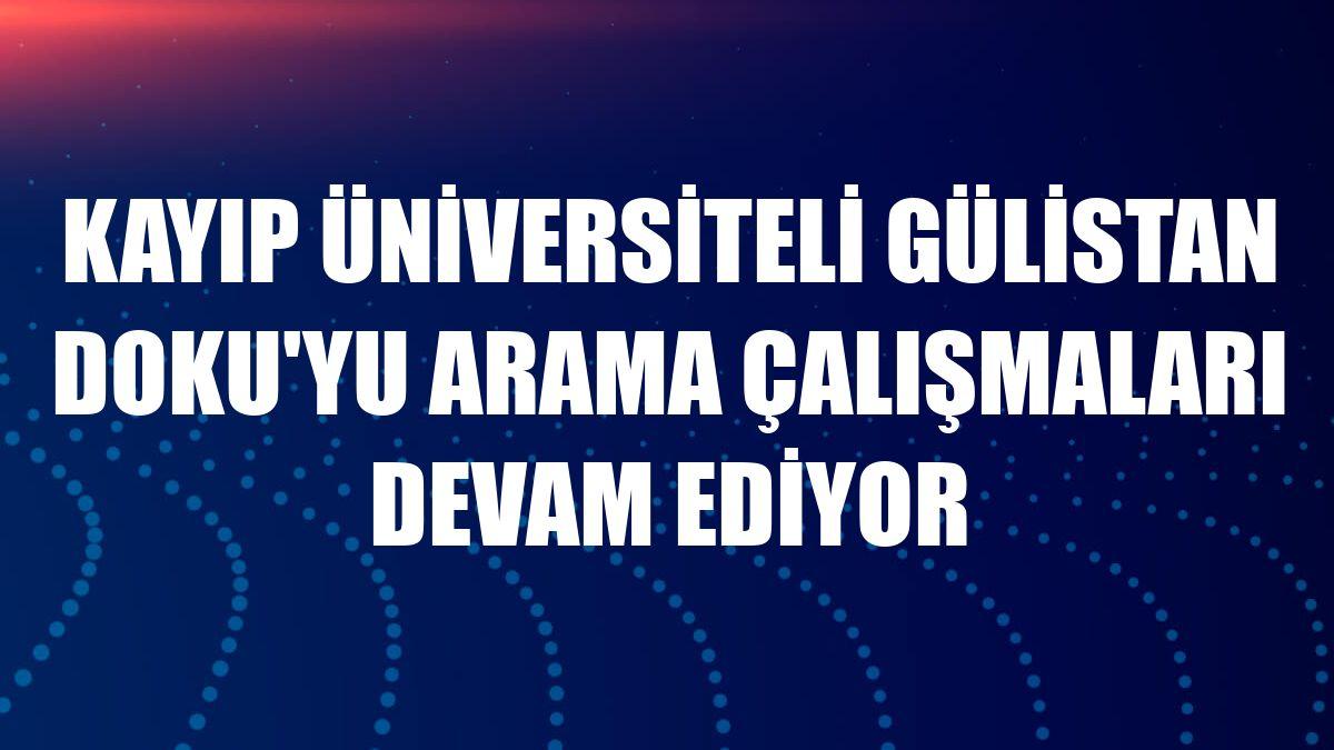 Kayıp üniversiteli Gülistan Doku'yu arama çalışmaları devam ediyor