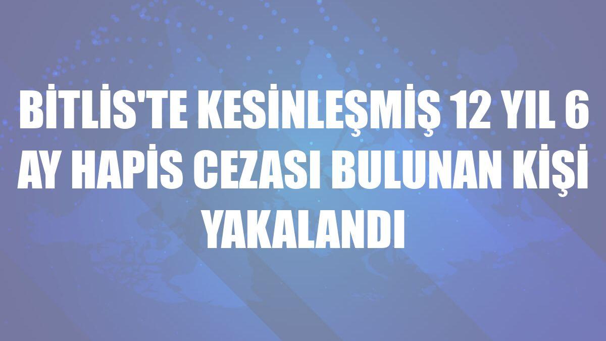 Bitlis'te kesinleşmiş 12 yıl 6 ay hapis cezası bulunan kişi yakalandı