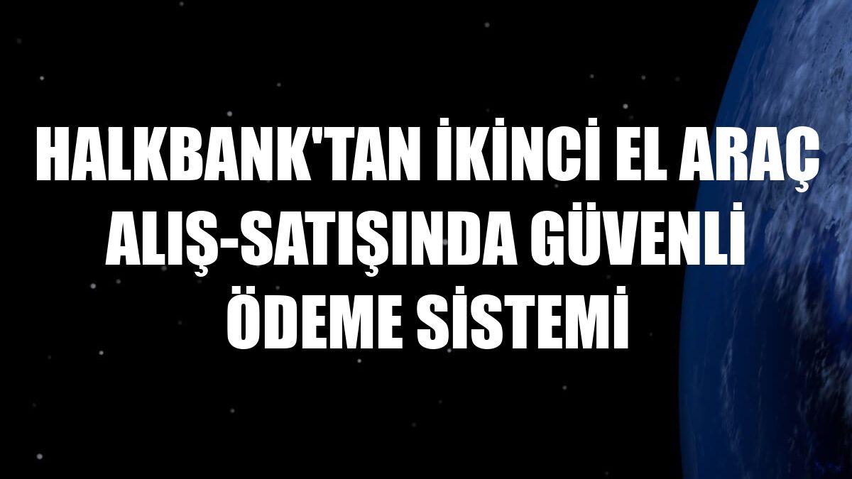 Halkbank'tan ikinci el araç alış-satışında Güvenli Ödeme Sistemi