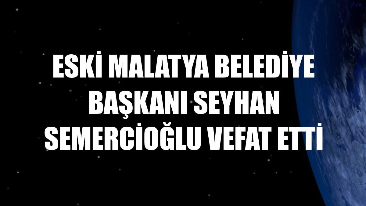 Eski Malatya Belediye Başkanı Seyhan Semercioğlu vefat etti