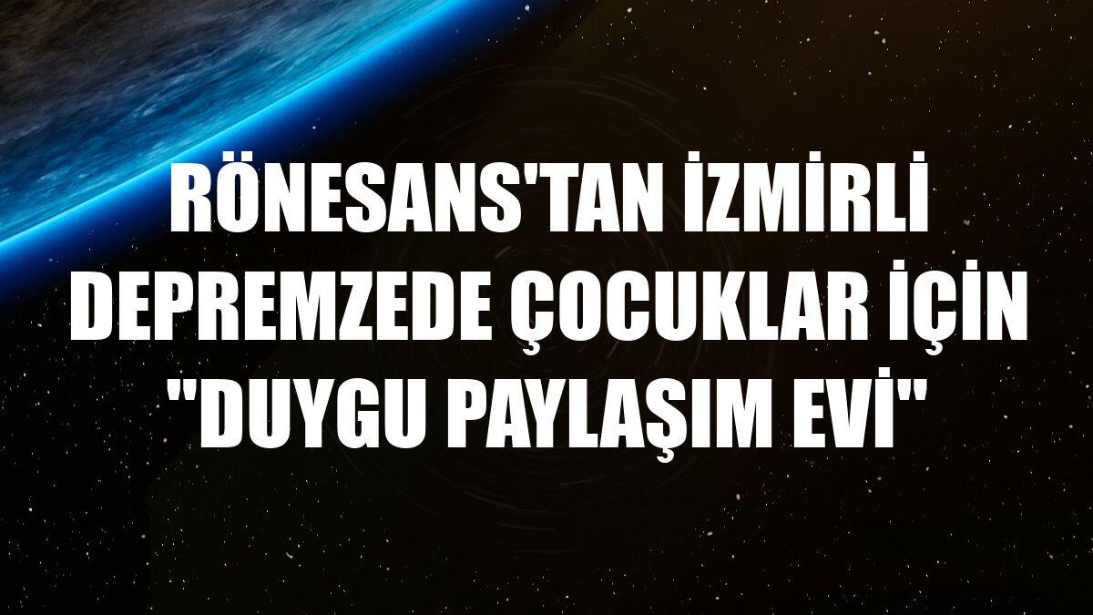 """Rönesans'tan İzmirli depremzede çocuklar için """"Duygu Paylaşım Evi"""""""