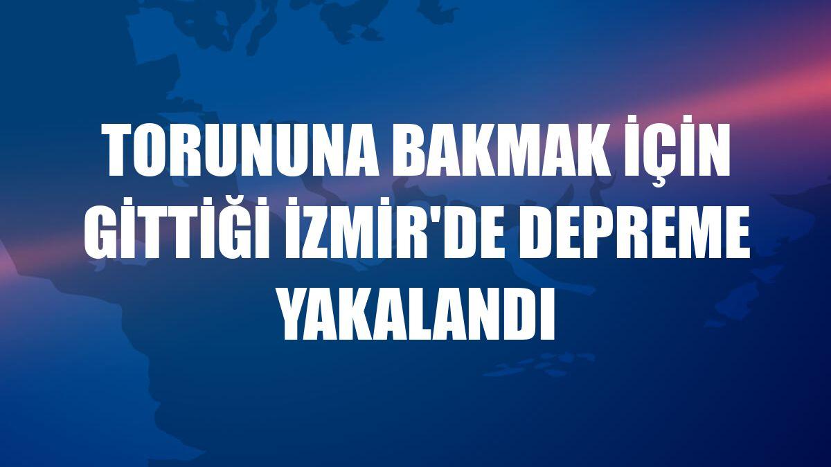 Torununa bakmak için gittiği İzmir'de depreme yakalandı