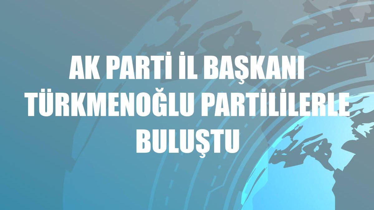 AK Parti İl Başkanı Türkmenoğlu partililerle buluştu