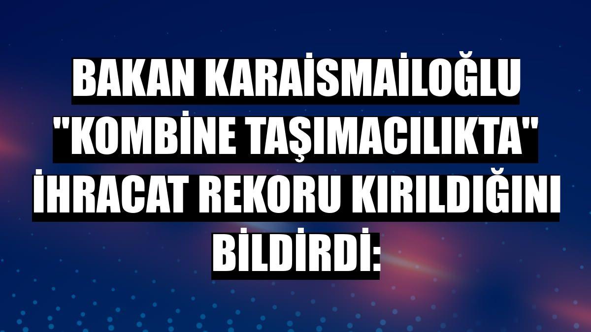 """Bakan Karaismailoğlu """"kombine taşımacılıkta"""" ihracat rekoru kırıldığını bildirdi:"""