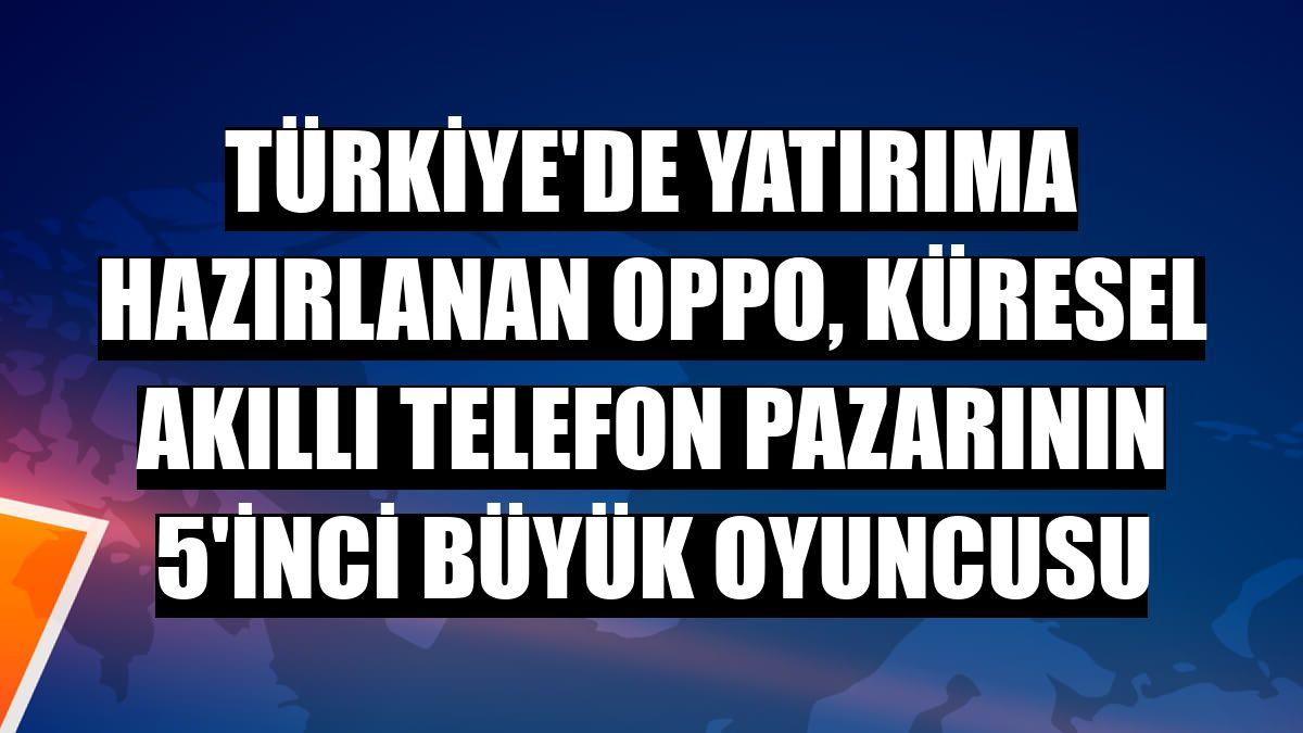Türkiye'de yatırıma hazırlanan Oppo, küresel akıllı telefon pazarının 5'inci büyük oyuncusu