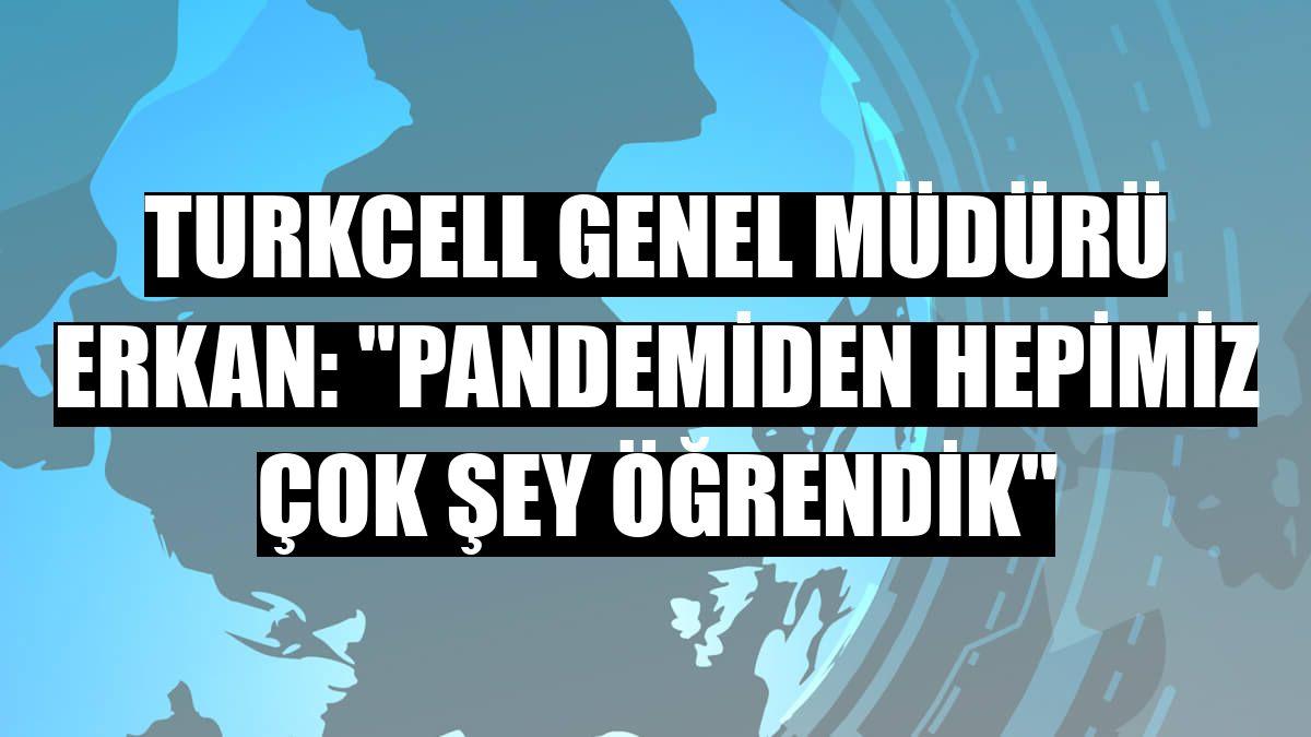 """Turkcell Genel Müdürü Erkan: """"Pandemiden hepimiz çok şey öğrendik"""""""
