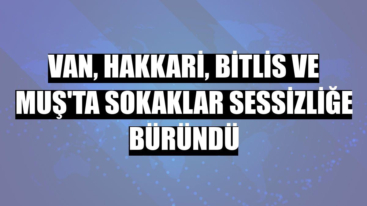 Van, Hakkari, Bitlis ve Muş'ta sokaklar sessizliğe büründü