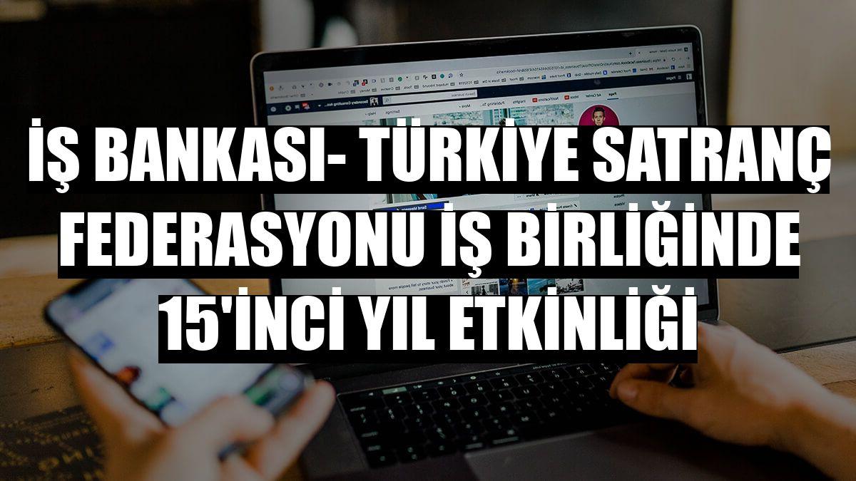 İş Bankası- Türkiye Satranç Federasyonu iş birliğinde 15'inci yıl etkinliği