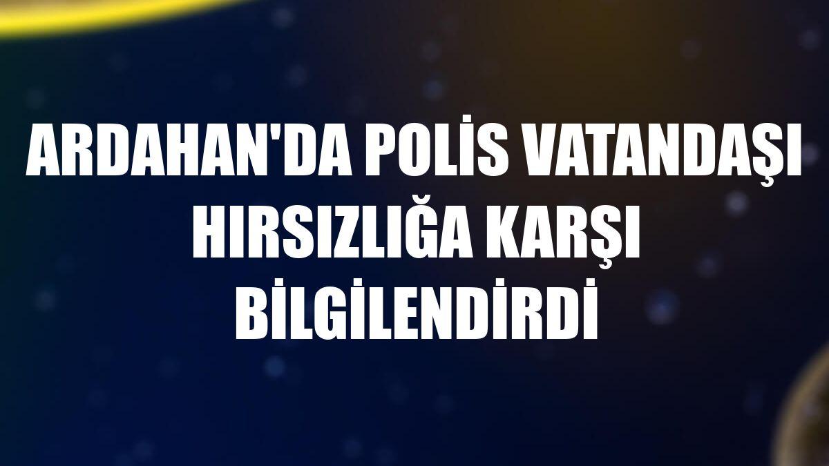 Ardahan'da polis vatandaşı hırsızlığa karşı bilgilendirdi