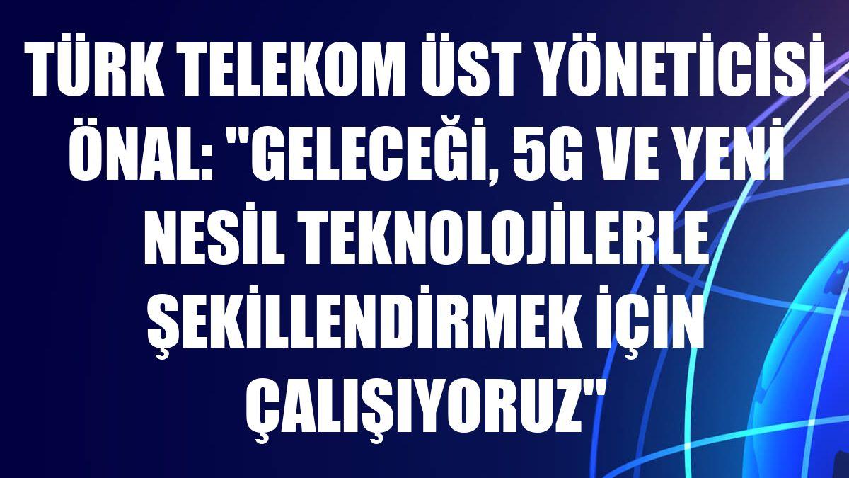 """Türk Telekom Üst Yöneticisi Önal: """"Geleceği, 5G ve yeni nesil teknolojilerle şekillendirmek için çalışıyoruz"""""""