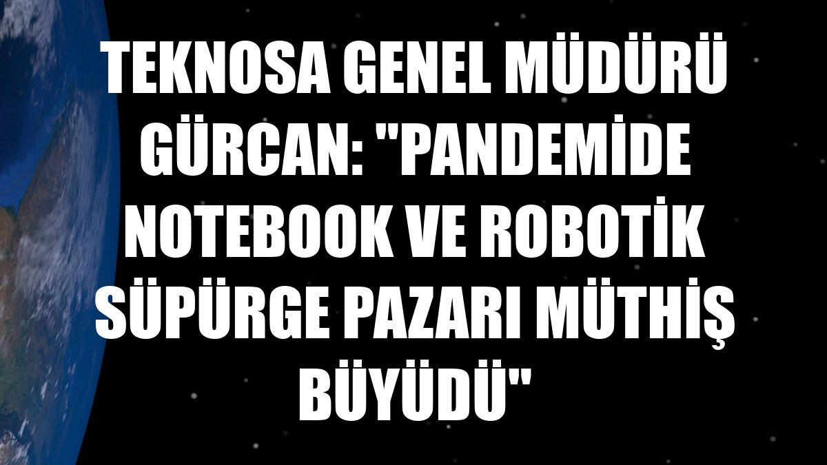 """Teknosa Genel Müdürü Gürcan: """"Pandemide notebook ve robotik süpürge pazarı müthiş büyüdü"""""""