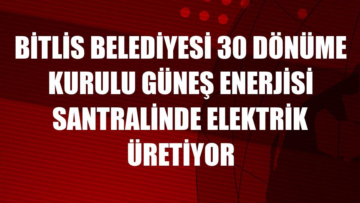 Bitlis Belediyesi 30 dönüme kurulu güneş enerjisi santralinde elektrik üretiyor