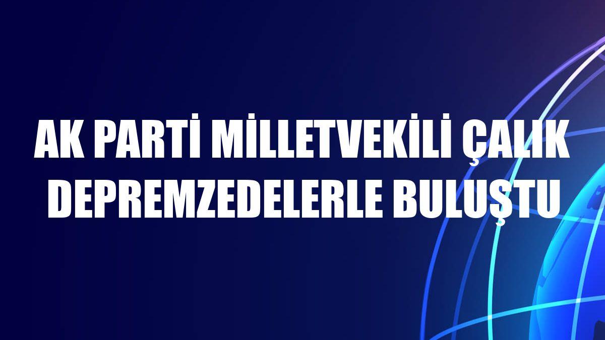 AK Parti Milletvekili Çalık depremzedelerle buluştu