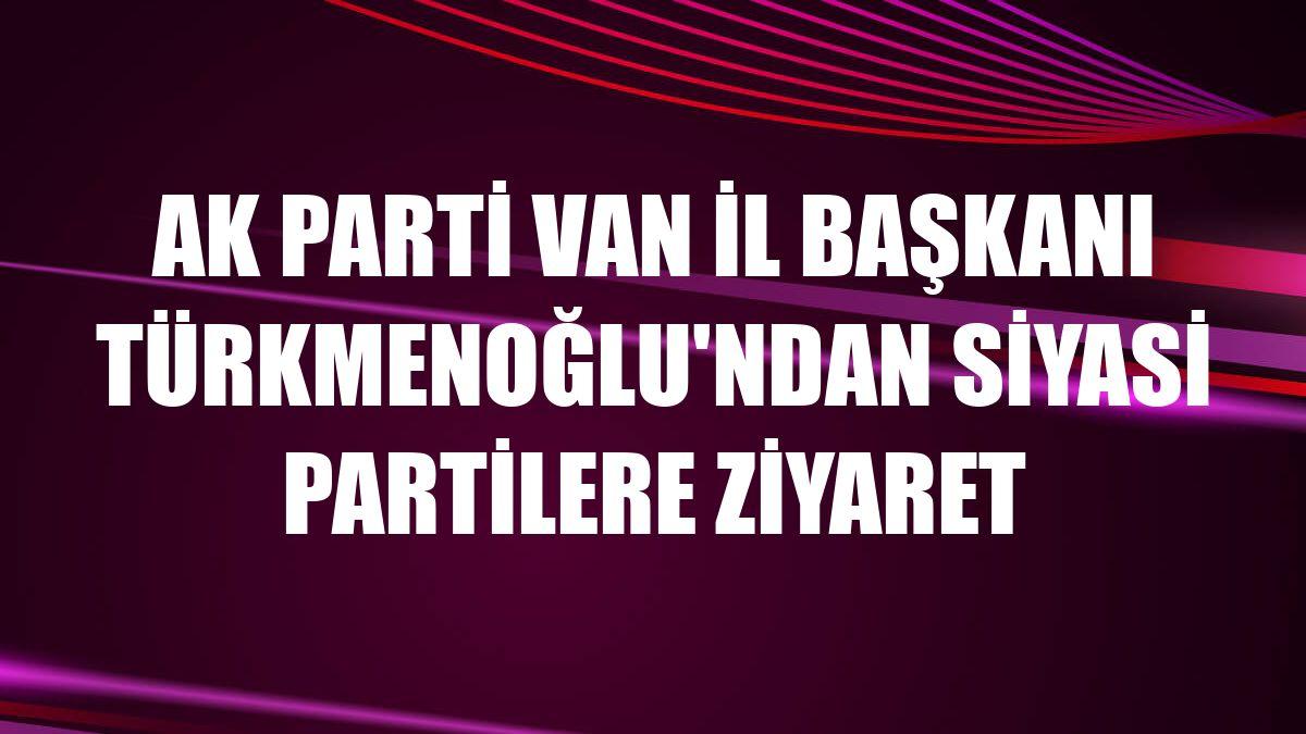 AK Parti Van İl Başkanı Türkmenoğlu'ndan siyasi partilere ziyaret