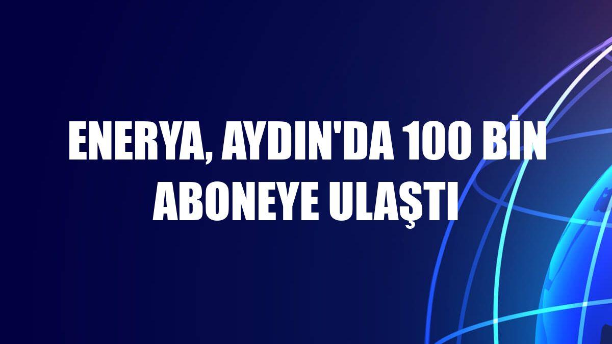 Enerya, Aydın'da 100 bin aboneye ulaştı