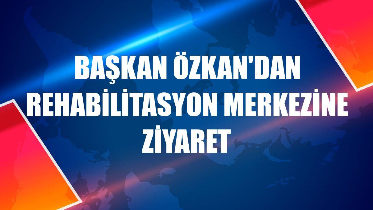 Başkan Özkan'dan rehabilitasyon merkezine ziyaret