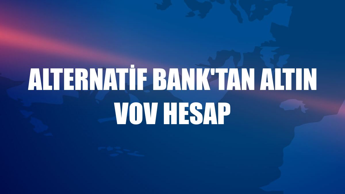 Alternatif Bank'tan Altın VOV Hesap