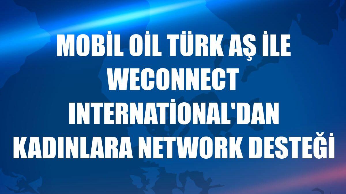 Mobil Oil Türk AŞ ile WEConnect International'dan kadınlara network desteği